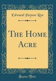 The Home Acre (Classic Reprint) by Edward Payson Roe image