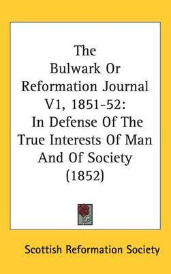 The Bulwark Or Reformation Journal V1, 1851-52: In Defense Of The True Interests Of Man And Of Society (1852) by Scottish Reformation Society image