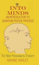 Into Minds-An Introduction to Quantum Psyche Process: The New Paradigm in Therapy by Maxine Harley