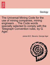 The Universal Mining Code for the Use of Mining Companies, Mining Engineers ... the Code Words Specially Selected to Comply with the Telegraph Convention Rules, by G. Ager. by James M E Stevens