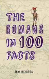 The Romans in 100 Facts by Jem Duducu
