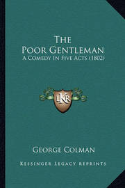 The Poor Gentleman the Poor Gentleman: A Comedy in Five Acts (1802) a Comedy in Five Acts (1802) by George Colman