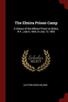 The Elmira Prison Camp by Clayton Wood Holmes