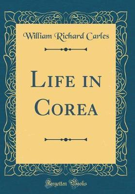 Life in Corea (Classic Reprint) by William Richard Carles