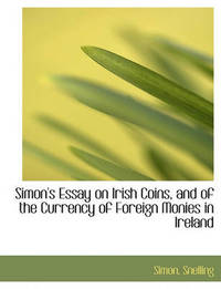 Simon's Essay on Irish Coins, and of the Currency of Foreign Monies in Ireland by Simon