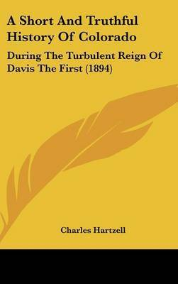A Short and Truthful History of Colorado: During the Turbulent Reign of Davis the First (1894) by Charles Hartzell