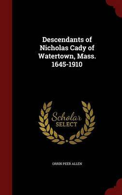 Descendants of Nicholas Cady of Watertown, Mass. 1645-1910 by Orrin Peer Allen