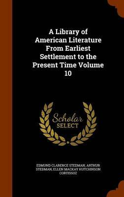 A Library of American Literature from Earliest Settlement to the Present Time Volume 10 by Edmund Clarence Stedman
