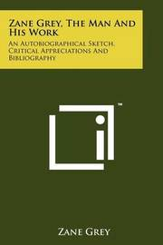 Zane Grey, the Man and His Work: An Autobiographical Sketch, Critical Appreciations and Bibliography by Zane Grey