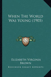 When the World Was Young (1905) by Elizabeth Virginia Brown