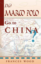 Did Marco Polo Go To China? by Frances Wood