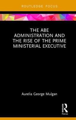 The Abe Administration and the Rise of the Prime Ministerial Executive by Aurelia George Mulgan