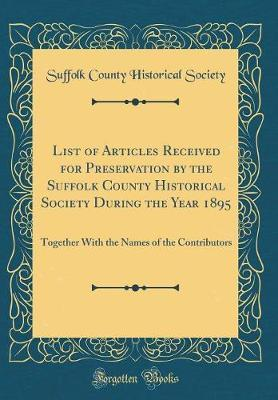 List of Articles Received for Preservation by the Suffolk County Historical Society During the Year 1895 by Suffolk County Historical Society