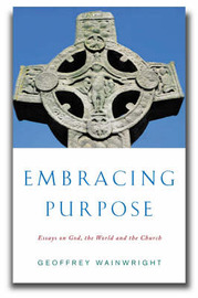 Embracing Purpose: Essays on God, the World and the Church by Geoffrey Wainwright