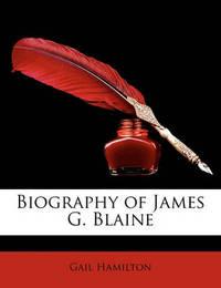 Biography of James G. Blaine by Gail Hamilton
