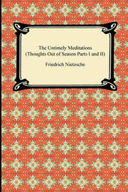 The Untimely Meditations (Thoughts Out of Season Parts I and II) by Friedrich Wilhelm Nietzsche