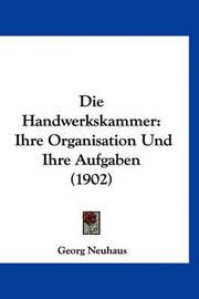 Die Handwerkskammer: Ihre Organisation Und Ihre Aufgaben (1902) by Georg Neuhaus