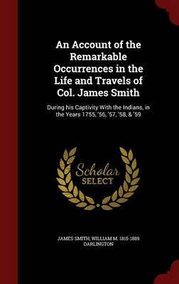 An Account of the Remarkable Occurrences in the Life and Travels of Col. James Smith by James Smith
