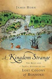 Kingdom Strange: The Brief and Tragic History of the Lost Colony of Roanoke by James Horn image
