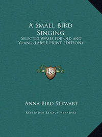A Small Bird Singing: Selected Verses for Old and Young (Large Print Edition) by Anna Bird Stewart