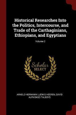Historical Researches Into the Politics, Intercourse, and Trade of the Carthaginians, Ethiopians, and Egyptians; Volume 2 by Arnold Hermann Ludwig Heeren