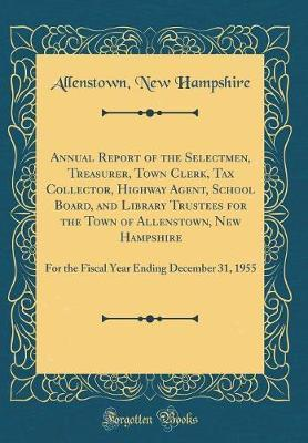 Annual Report of the Selectmen, Treasurer, Town Clerk, Tax Collector, Highway Agent, School Board, and Library Trustees for the Town of Allenstown, New Hampshire by Allenstown New Hampshire