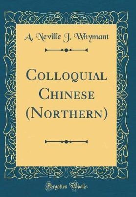 Colloquial Chinese (Northern) (Classic Reprint) by A Neville J Whymant