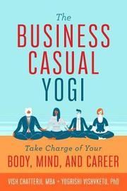 The Business Casual Yogi by Vish Chatterji