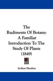 The Rudiments Of Botany: A Familiar Introduction To The Study Of Plants (1849) by Arthur Henfrey
