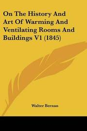 On The History And Art Of Warming And Ventilating Rooms And Buildings V1 (1845) by Walter Bernan image