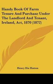 Handy Book of Farm Tenure and Purchase Under the Landlord and Tenant, Ireland, ACT, 1870 (1872) by Henry Dix Hutton image