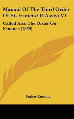 Manual Of The Third Order Of St. Francis Of Assisi V1: Called Also The Order On Penance (1869) image