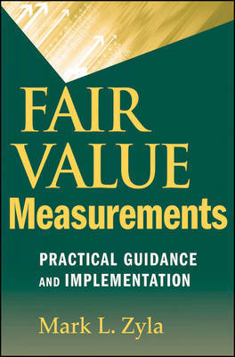 Fair Value Measurements: Practical Guidance and Implementation by Mark L. Zyla