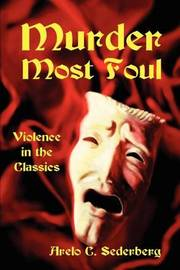 Murder Most Foul: Violence in the Classics by Arelo C Sederberg