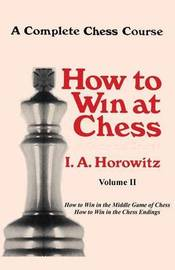 A Complete Chess Course, How to Win at Chess, Volume II by Israel Albert Horowitz