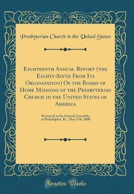 Eighteenth Annual Report (the Eighty-Sixth from Its Organization) of the Board of Home Missions of the Presbyterian Church in the United States of America by Presbyterian Church in the Unite States