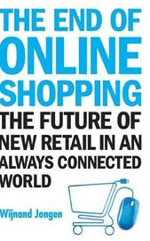 End Of Online Shopping, The: The Future Of New Retail In An Always Connected World by Wijnand Jongen