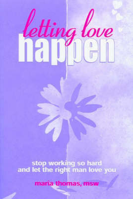 Letting Love Happen: Stop Working So Hard and Let the Right Man Love You by Maria Thomas image
