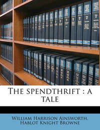 The Spendthrift: A Tale by William , Harrison Ainsworth