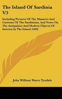 The Island Of Sardinia V3: Including Pictures Of The Manners And Customs Of The Sardinians, And Notes On The Antiquities And Modern Objects Of Interest In The Island (1849) by John William Warre Tyndale image