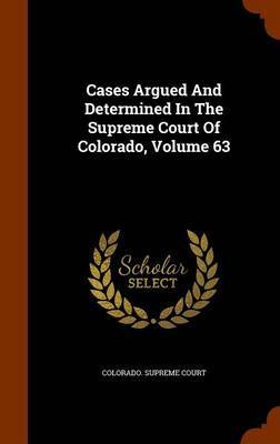 Cases Argued and Determined in the Supreme Court of Colorado, Volume 63 by Colorado Supreme Court