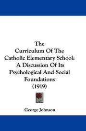 The Curriculum of the Catholic Elementary School: A Discussion of Its Psychological and Social Foundations (1919) by George Johnson