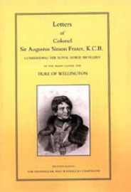 Letters of Colonel Sir Augustus Simon Frazer KCB Commanding the Royal Horse Artillery During the Peninsular and Waterloo Campaigns