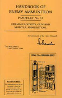 Handbook of Enemy Ammunition: War Office Pamphlet No 13; German Rockets, Gun and Mortar Ammunition: No. 13 by Office 17 Oc War Office 17 October 1944