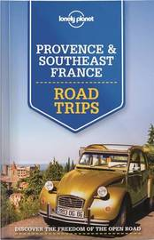 Lonely Planet Provence & Southeast France Road Trips by Lonely Planet