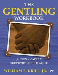 The Gentling Workbook for Teen and Adult Survivors of Child Abuse by William E. Krill