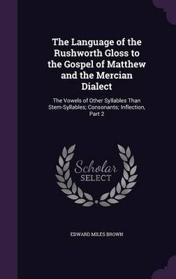 The Language of the Rushworth Gloss to the Gospel of Matthew and the Mercian Dialect by Edward Miles Brown