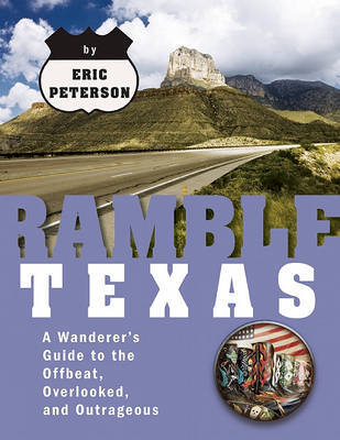 Ramble Texas: A Wanderer's Guide to the Offbeat, Overlooked, and Outrageous by Eric Peterson
