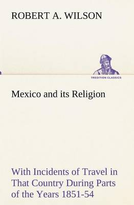 Mexico and Its Religion with Incidents of Travel in That Country During Parts of the Years 1851-52-53-54, and Historical Notices of Events Connected with Places Visited by Robert A Wilson image