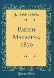 Parish Magazine, 1870 (Classic Reprint) by J. Erskine Clarke